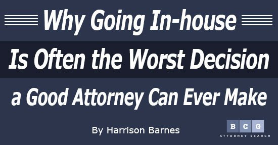 Why Going In-house Is Often the Worst Decision a Good Attorney Can Ever Make